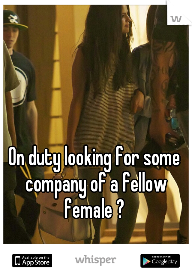 On duty looking for some company of a fellow female ?