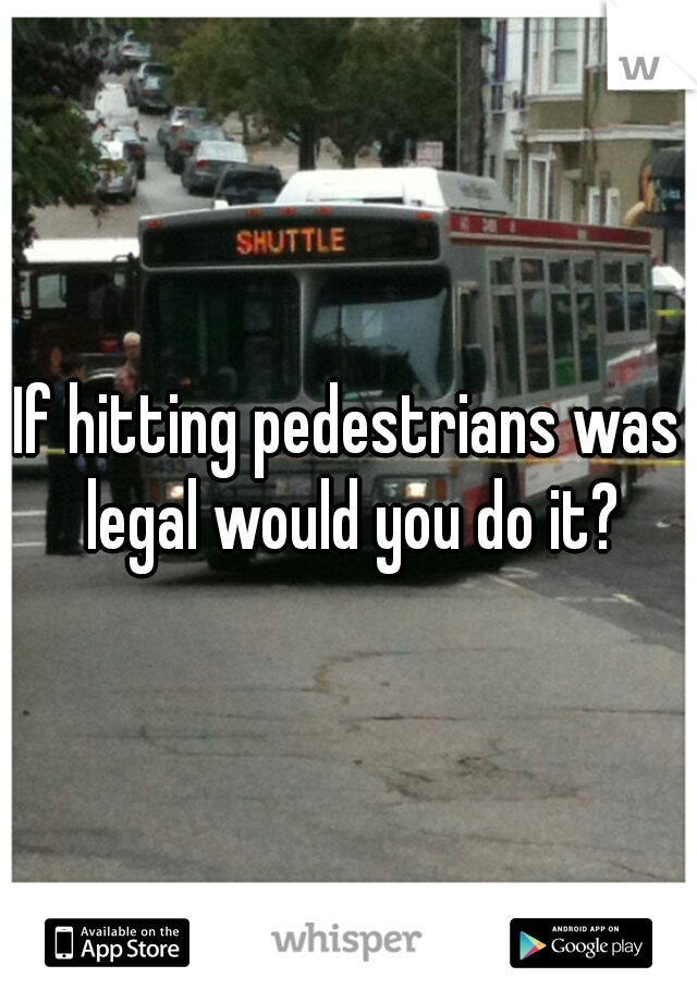 If hitting pedestrians was legal would you do it?