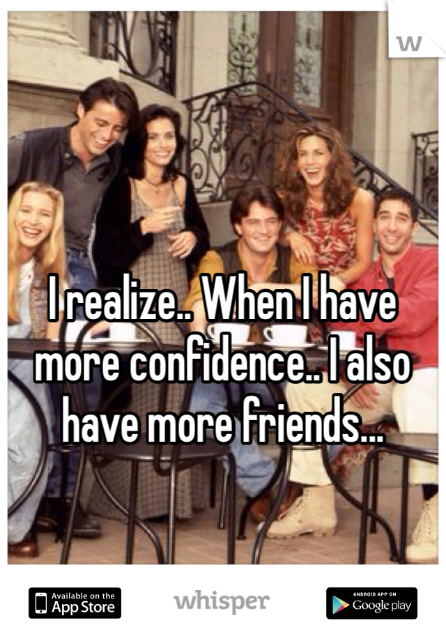 I realize.. When I have more confidence.. I also have more friends...