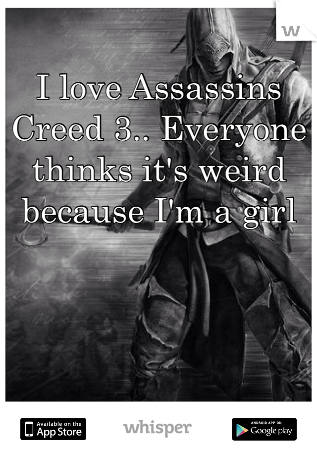 I love Assassins Creed 3.. Everyone thinks it's weird because I'm a girl