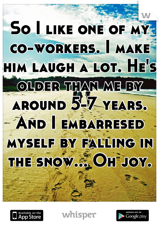 So I like one of my co-workers. I make him laugh a lot. He's older than me by around 5-7 years. And I embarresed myself by falling in the snow... Oh joy.