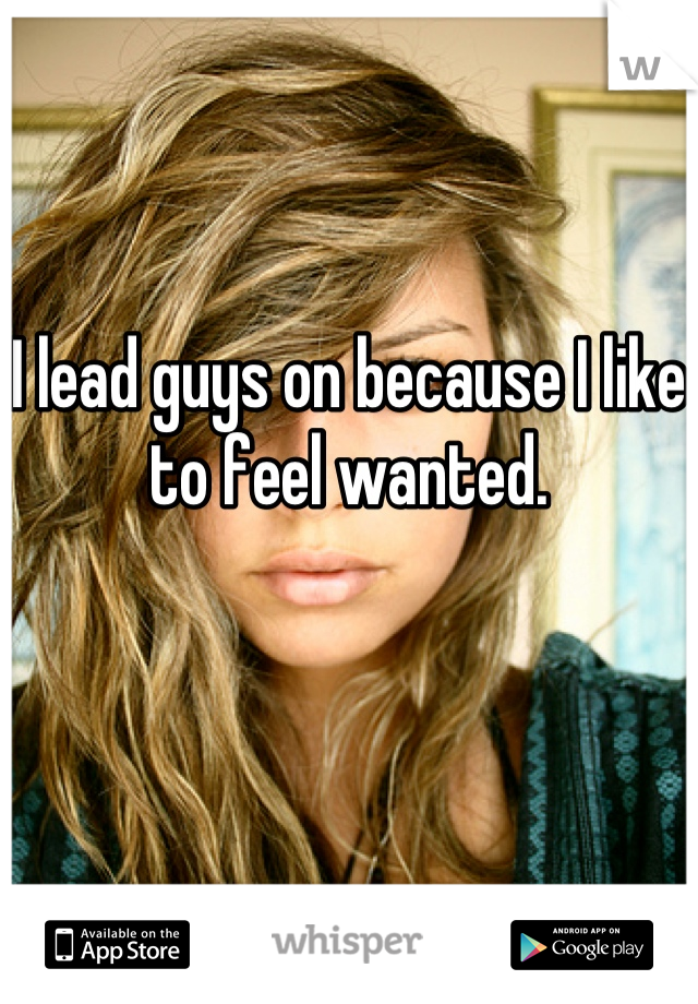 I lead guys on because I like to feel wanted.