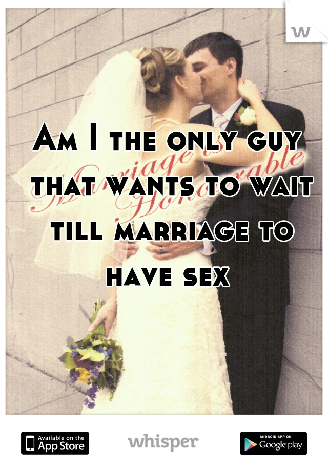 Am I the only guy that wants to wait till marriage to have sex