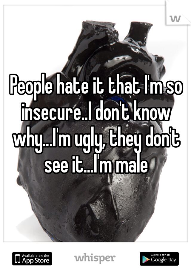 People hate it that I'm so insecure..I don't know why...I'm ugly, they don't see it...I'm male