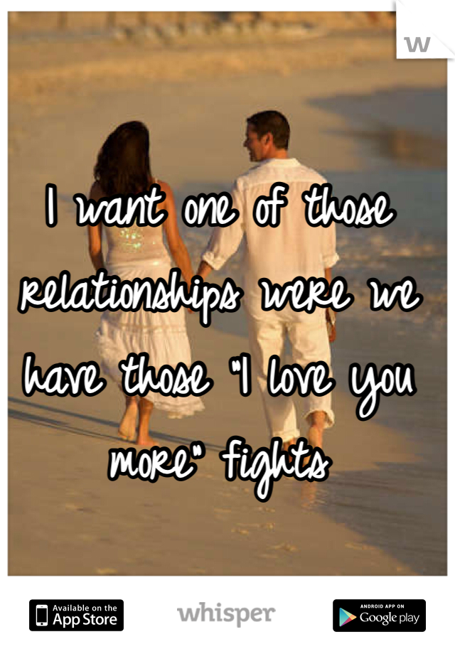 """I want one of those relationships were we have those """"I love you more"""" fights"""