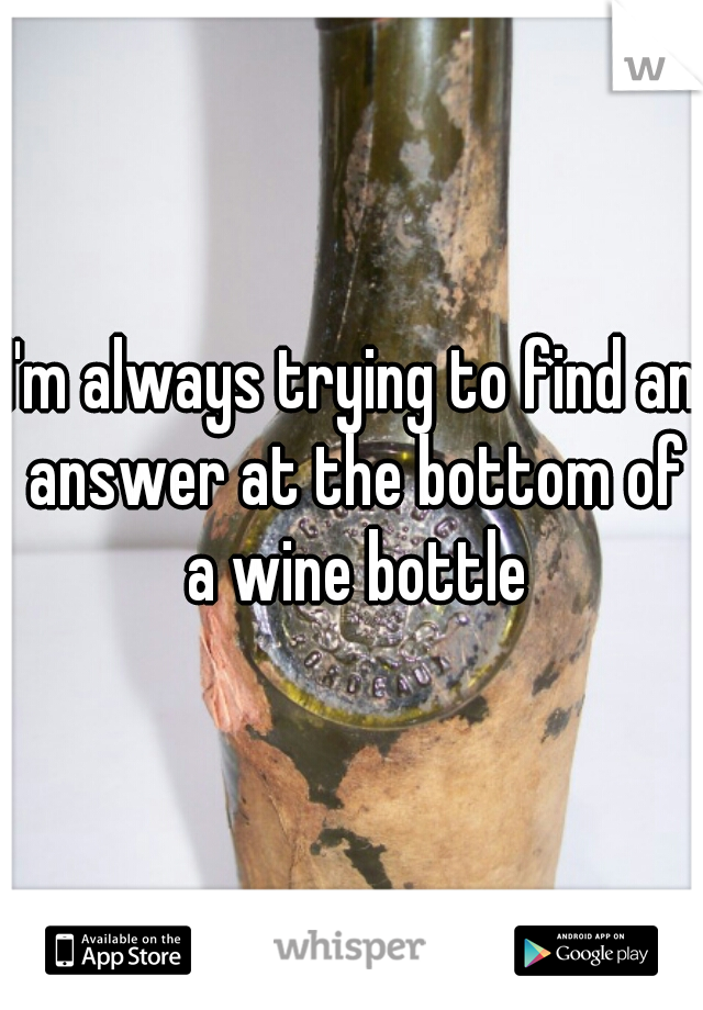 I'm always trying to find an answer at the bottom of a wine bottle
