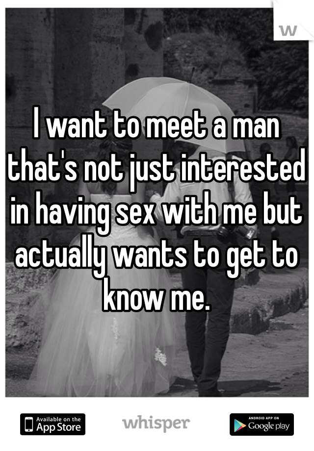 I want to meet a man that's not just interested in having sex with me but actually wants to get to know me.