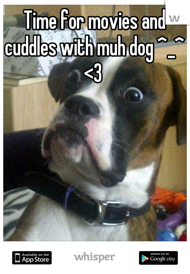 Time for movies and cuddles with muh dog ^_^ <3