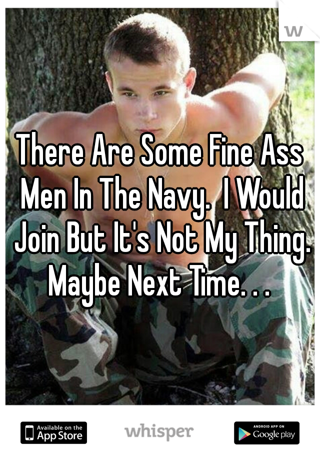 There Are Some Fine Ass Men In The Navy.  I Would Join But It's Not My Thing. Maybe Next Time. . .