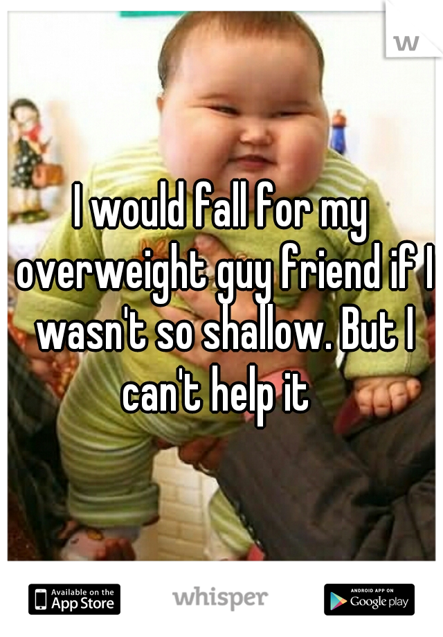 I would fall for my overweight guy friend if I wasn't so shallow. But I can't help it