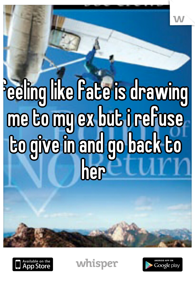 feeling like fate is drawing me to my ex but i refuse to give in and go back to her