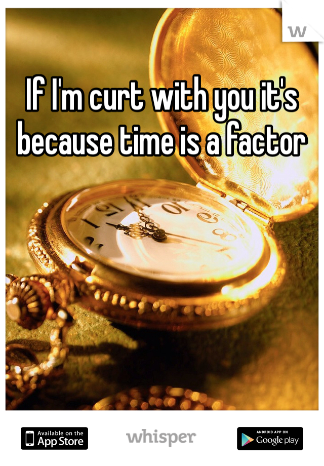 If I'm curt with you it's because time is a factor