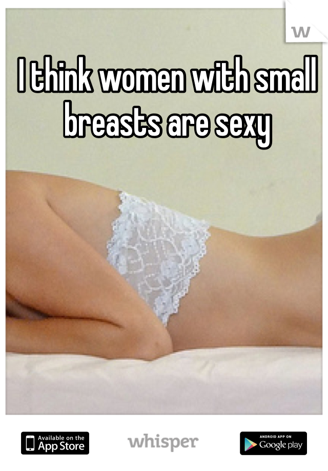I think women with small breasts are sexy
