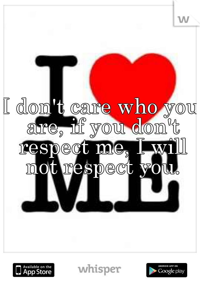 I don't care who you are, if you don't respect me, I will not respect you.