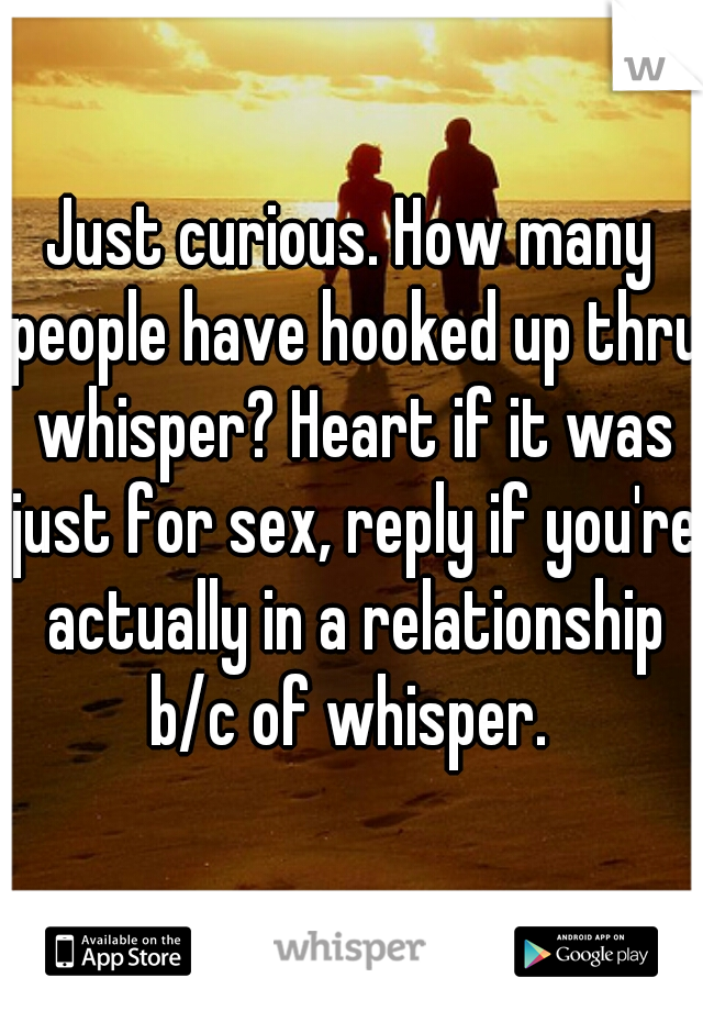 Just curious. How many people have hooked up thru whisper? Heart if it was just for sex, reply if you're actually in a relationship b/c of whisper.