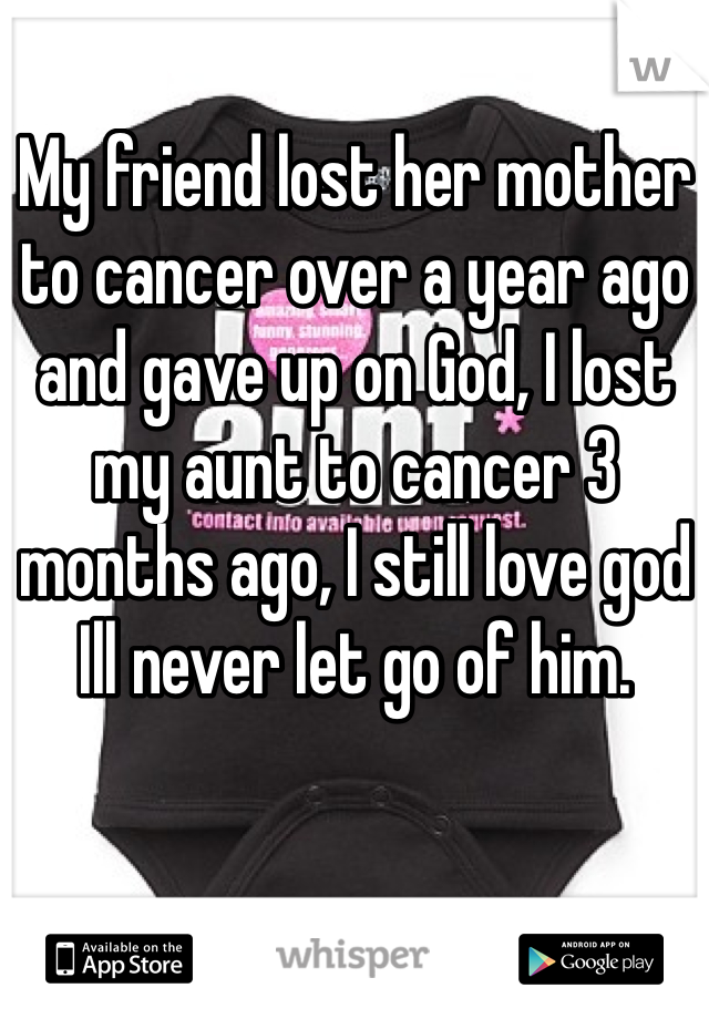 My friend lost her mother to cancer over a year ago and gave up on God, I lost my aunt to cancer 3 months ago, I still love god Ill never let go of him.