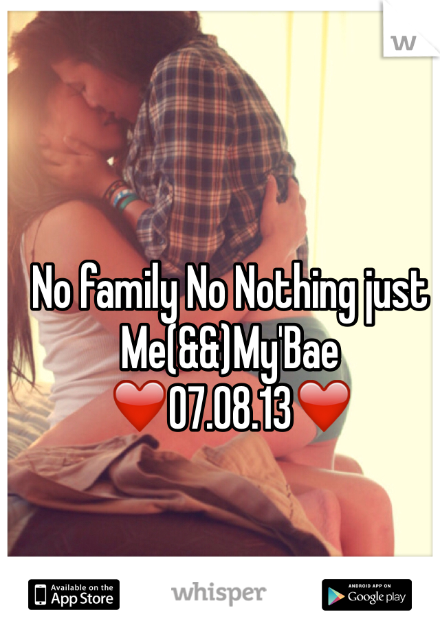No family No Nothing just Me(&&)My'Bae ❤️07.08.13❤️