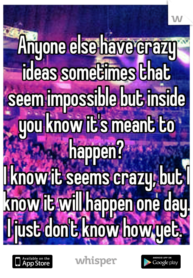 Anyone else have crazy ideas sometimes that seem impossible but inside you know it's meant to happen?  I know it seems crazy, but I know it will happen one day.  I just don't know how yet.