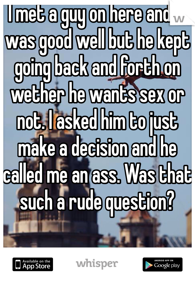 I met a guy on here and it was good well but he kept going back and forth on wether he wants sex or not. I asked him to just make a decision and he called me an ass. Was that such a rude question?