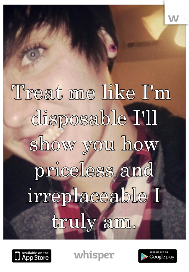 Treat me like I'm disposable I'll show you how priceless and irreplaceable I truly am.