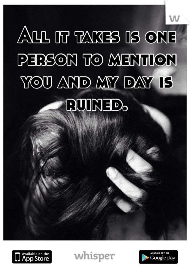All it takes is one person to mention you and my day is ruined.
