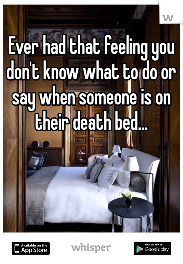 Ever had that feeling you don't know what to do or say when someone is on their death bed...