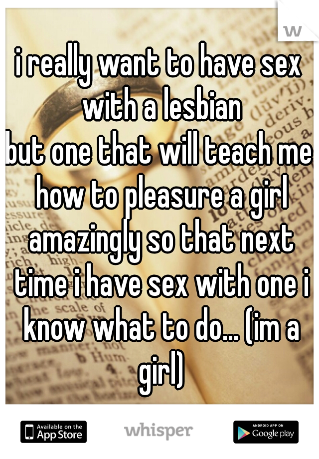 i really want to have sex with a lesbian but one that will teach me how to pleasure a girl amazingly so that next time i have sex with one i know what to do... (im a girl)