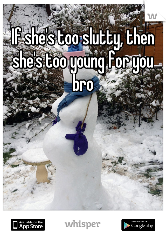 If she's too slutty, then she's too young for you bro