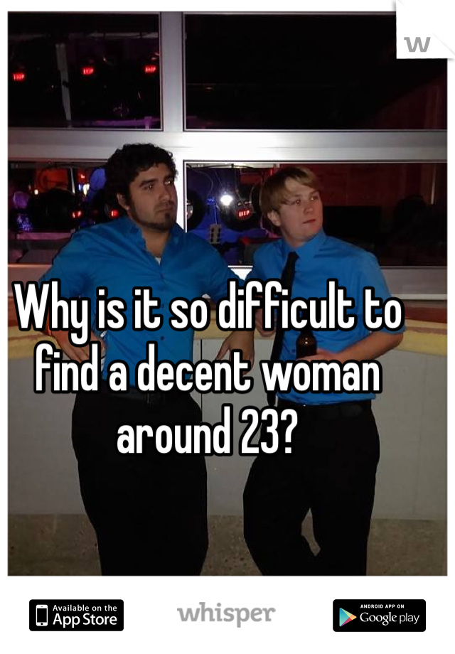 Why is it so difficult to find a decent woman around 23?