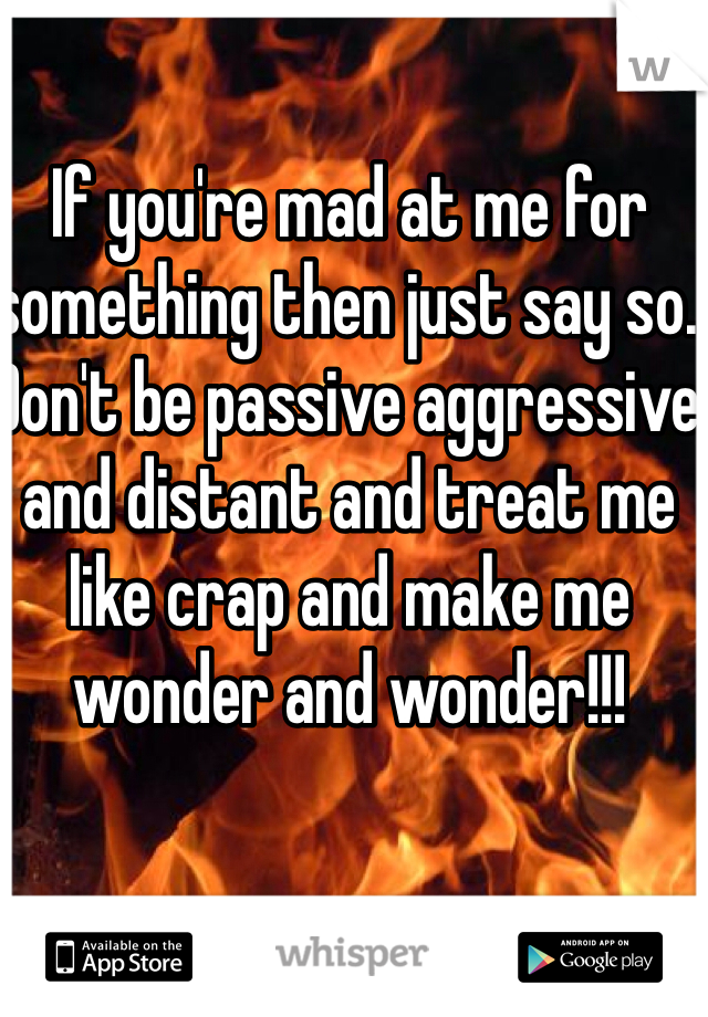 If you're mad at me for something then just say so. Don't be passive aggressive and distant and treat me like crap and make me wonder and wonder!!!