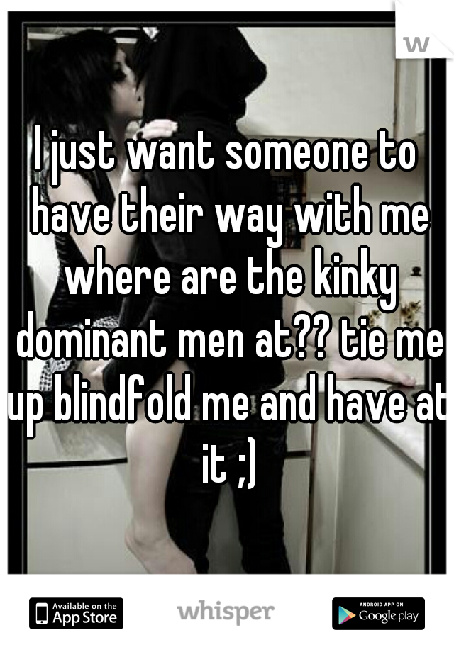 I just want someone to have their way with me where are the kinky dominant men at?? tie me up blindfold me and have at it ;)