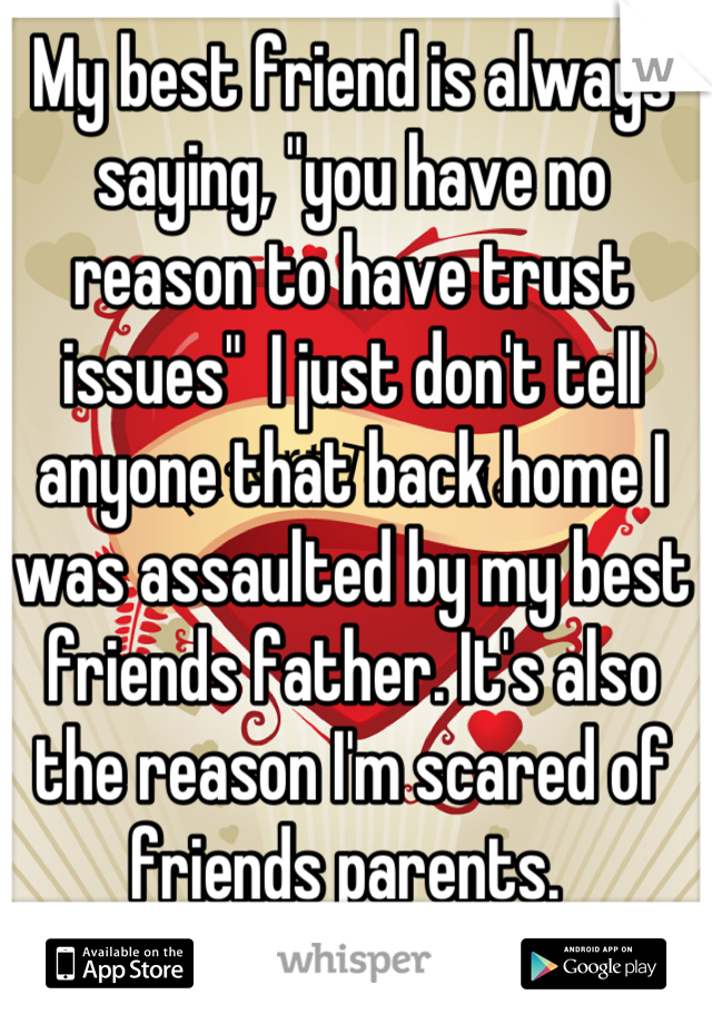 """My best friend is always saying, """"you have no reason to have trust issues""""  I just don't tell anyone that back home I was assaulted by my best friends father. It's also the reason I'm scared of friends parents."""