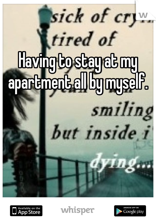 Having to stay at my apartment all by myself.