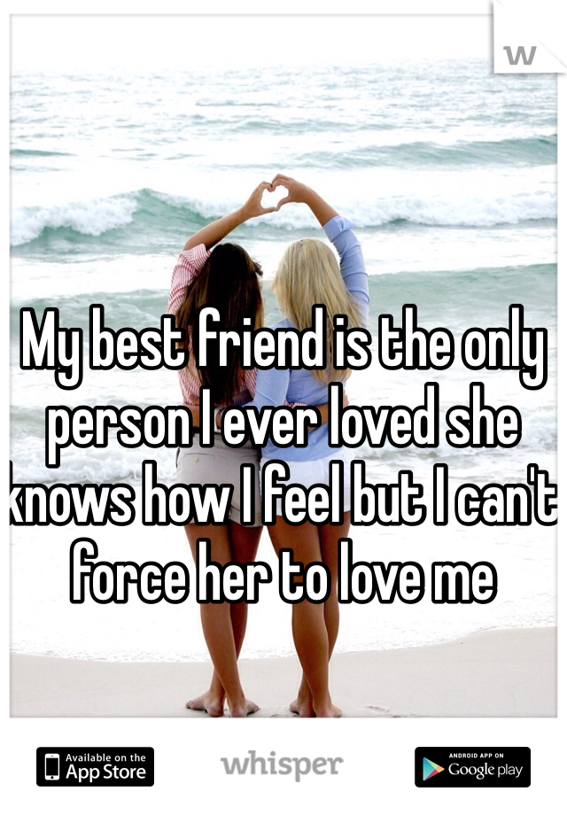 My best friend is the only person I ever loved she knows how I feel but I can't force her to love me