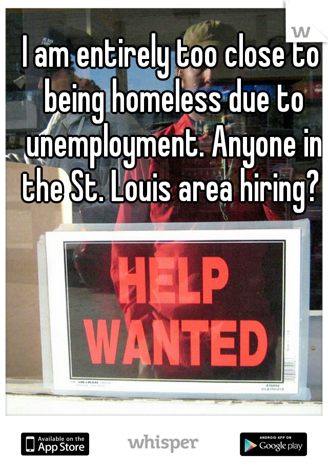 I am entirely too close to being homeless due to unemployment. Anyone in the St. Louis area hiring?