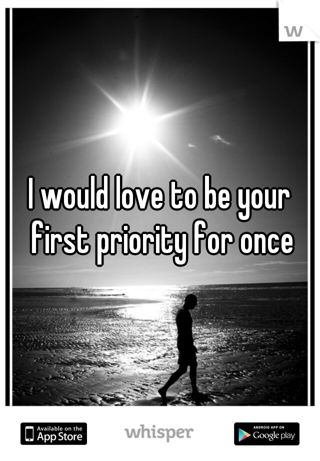 I would love to be your first priority for once