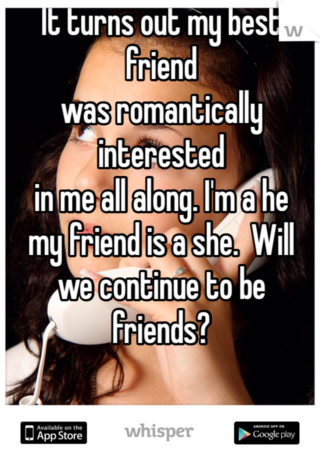 It turns out my best friend  was romantically interested  in me all along. I'm a he  my friend is a she.  Will  we continue to be friends?