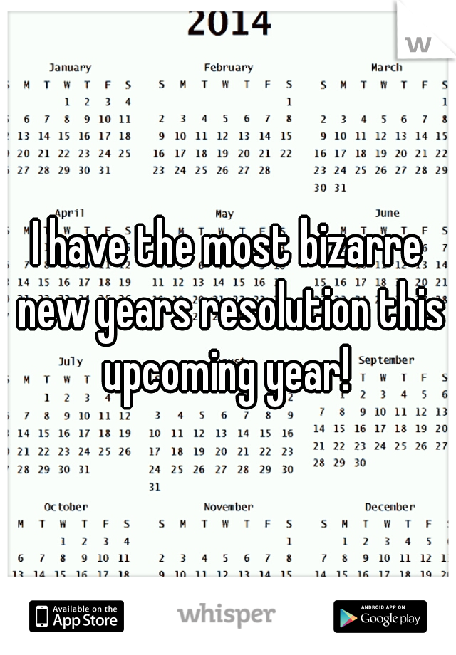 I have the most bizarre new years resolution this upcoming year!