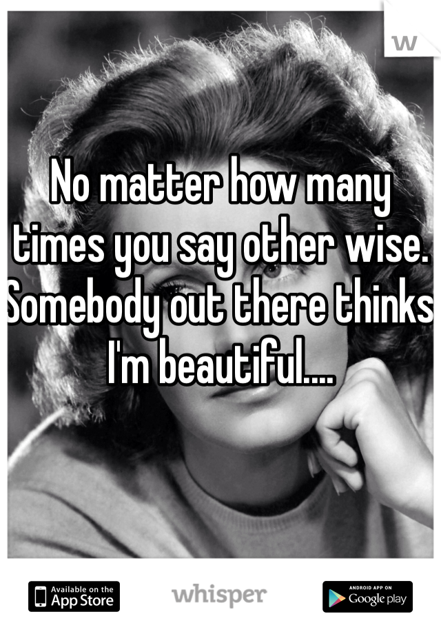 No matter how many times you say other wise. Somebody out there thinks I'm beautiful....