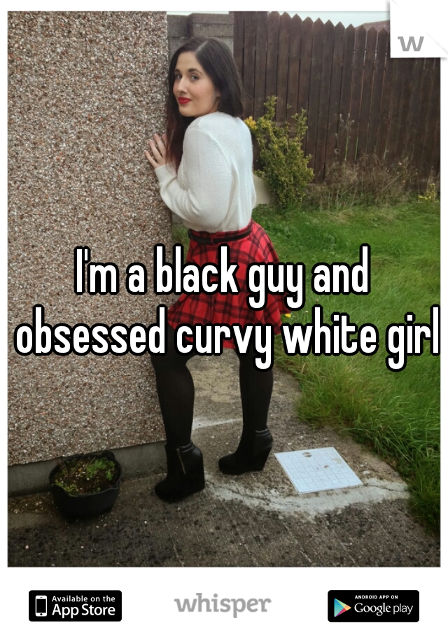 I'm a black guy and obsessed curvy white girls