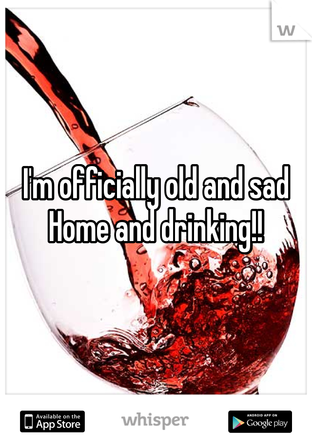 I'm officially old and sad Home and drinking!!