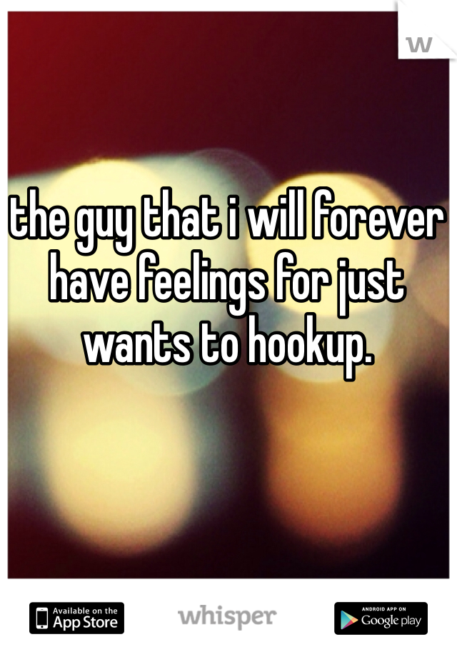 the guy that i will forever have feelings for just wants to hookup.