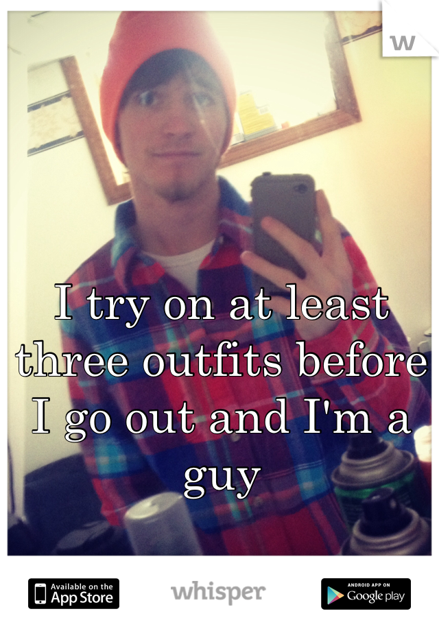 I try on at least three outfits before I go out and I'm a guy