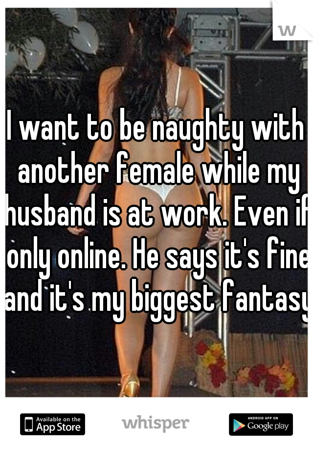 I want to be naughty with another female while my husband is at work. Even if only online. He says it's fine and it's my biggest fantasy