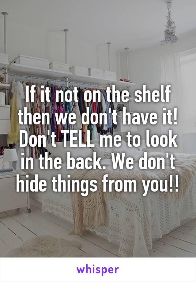 If it not on the shelf then we don't have it! Don't TELL me to look in the back. We don't hide things from you!!