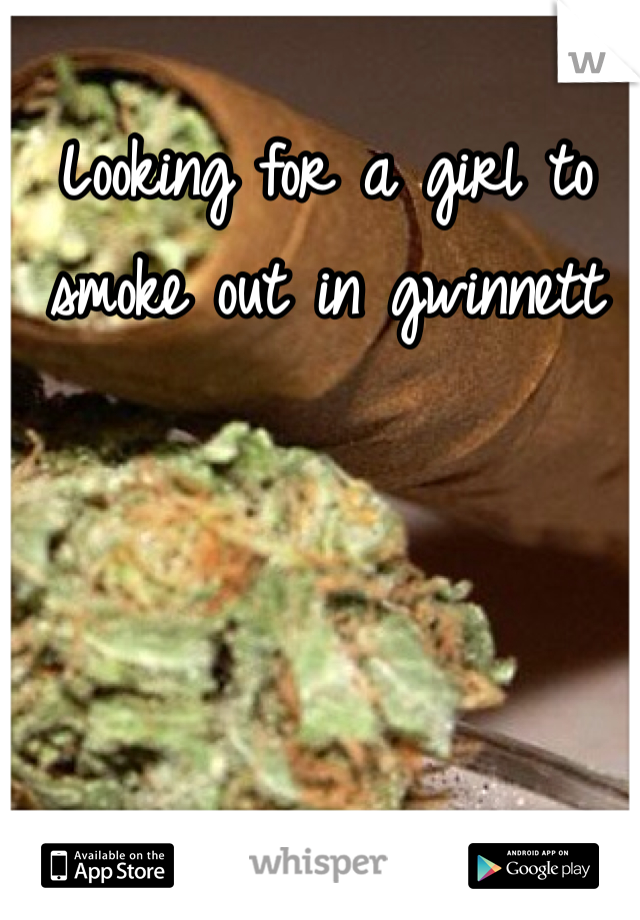 Looking for a girl to smoke out in gwinnett