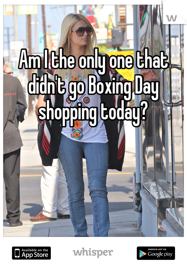 Am I the only one that didn't go Boxing Day shopping today?