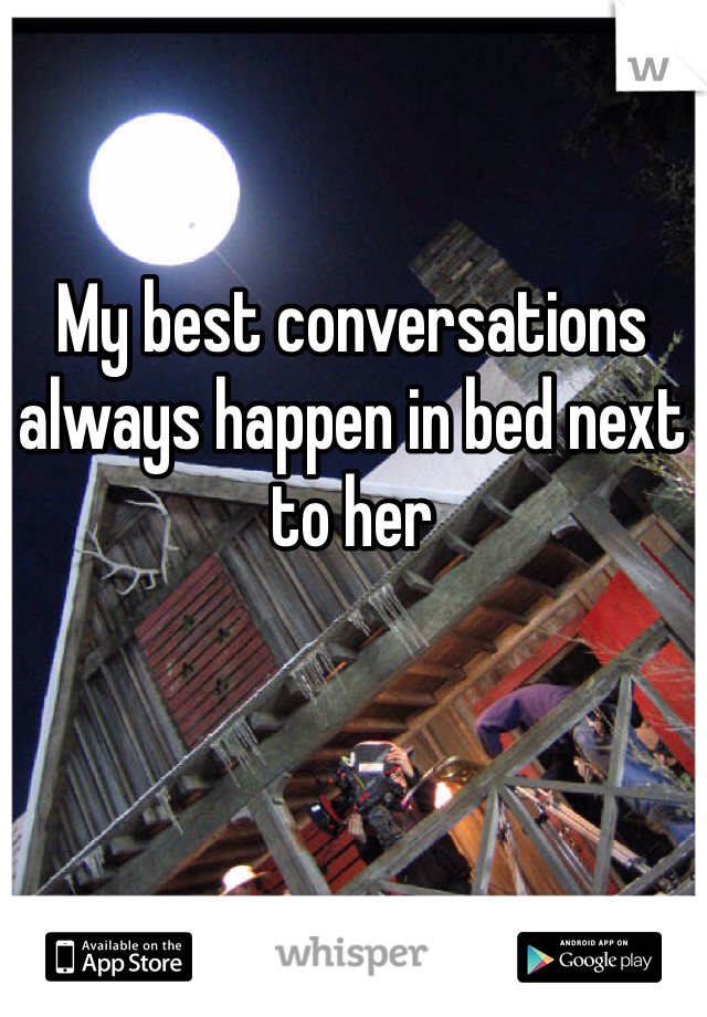 My best conversations always happen in bed next to her
