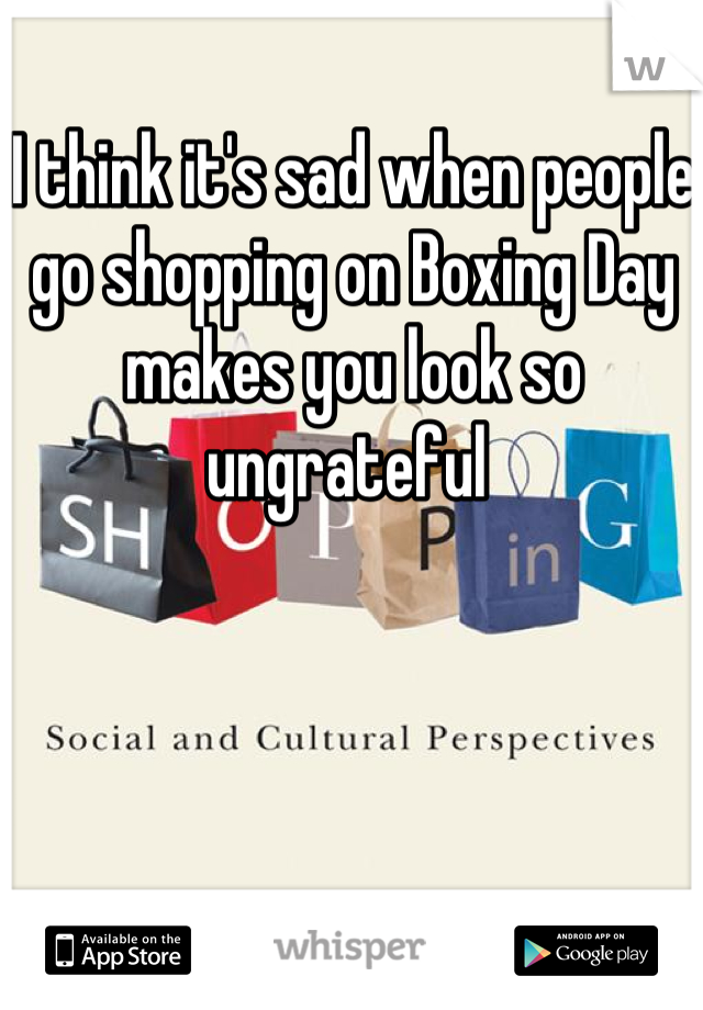 I think it's sad when people go shopping on Boxing Day makes you look so ungrateful