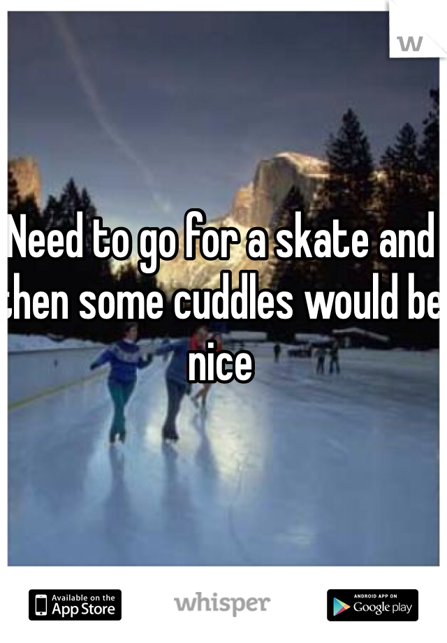 Need to go for a skate and then some cuddles would be nice